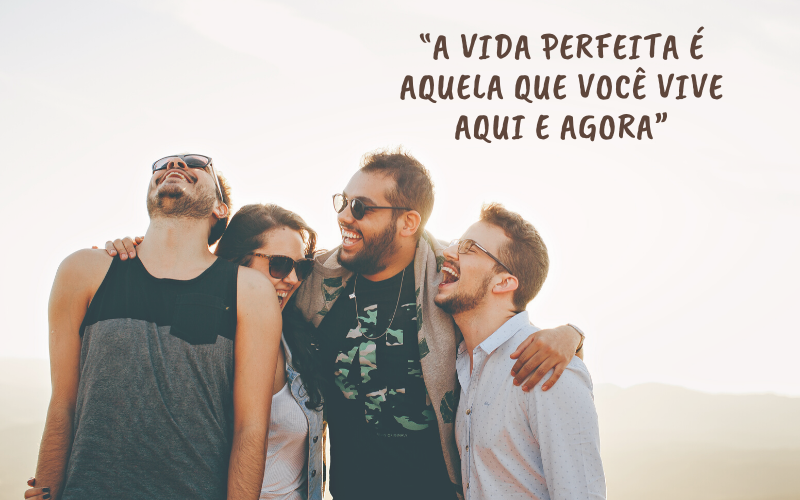"""""""A vida perfeita é aquela que você vive aqui e agora"""""""
